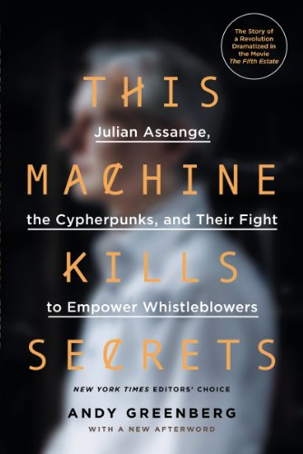 This Machine Kills Secrets: Julian Assange, the Cypherpunks, and Their Fight to Empower Whistleblowers