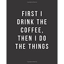 "First I Drink The Coffee, Then I Do The Things: Bullet Grid Journal, 150 Dot Grid Pages, 8""x10"", Professionally Designed"