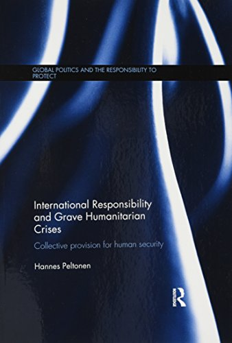 International Responsibility and Grave Humanitarian Crises: Collective Provision for Human Security (Global Politics and the Responsibility to Protect)