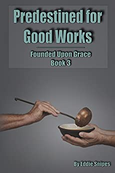 Predestined for Good Works: Founded Upon Grace: Book 3 by [Snipes, Eddie]