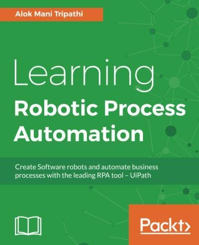 Learning Robotic Process Automation: Create Software robots and automate business processes with the leading RPA tool  UiPath