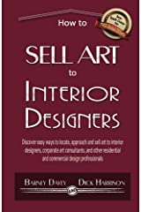 How to Sell Art to Interior Designers: Learn New Ways to Get Your Work into the Interior Design Market and Sell More Art Paperback