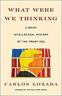 Book Cover: What Were We Thinking: A Brief Intellectual History of the Trump Era