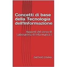 Concetti di base della Tecnologia dell'Informazione: Appunti del corso di Laboratorio di Informatica I (Italian Edition)