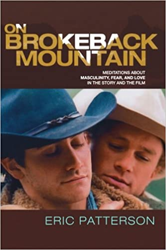 on brokeback mountain meditations about masculinity fear and  on brokeback mountain meditations about masculinity fear and love in the story and the film eric patterson 9780739121658 com books
