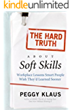 The Hard Truth About Soft Skills: Soft Skills for Succeeding in a Hard Wor