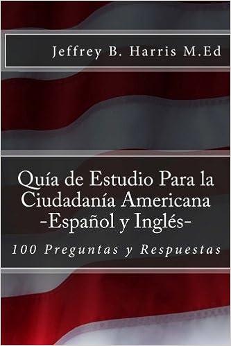 Amazon Com Guia De Estudio Para La Ciudadania Americana Espanol Y Ingles 100 Preguntas Y Respuestas Spanish Edition 9781984097057 Harris Jeffrey B Books