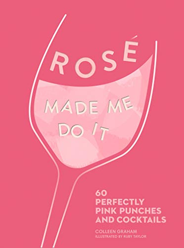 ROSÉ MADE ME DO IT: 60 perfectly pink punches and cocktails by Colleen Graham