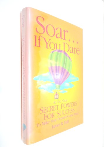 Soar... If You Dare: And Use Your Secret Powers  for Success: To Make Your Dreams Come True !