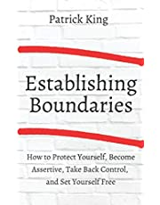 Establishing Boundaries: How to Protect Yourself, Become Assertive, Take Back Control, and Set Yourself Free