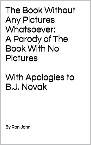 The Book Without Any Pictures Whatsoever:  A Parody of The Book With No Pictures With Apologies to B.J. Novak (Bj Novak Book With No Pictures)