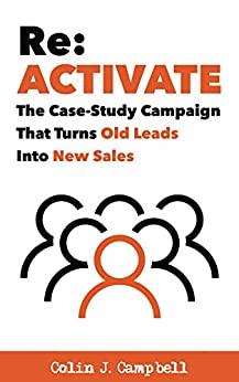 Re: Activate: The Case-Study Campaign That Turns Old Leads Into New Sales by [Campbell, Colin J.]