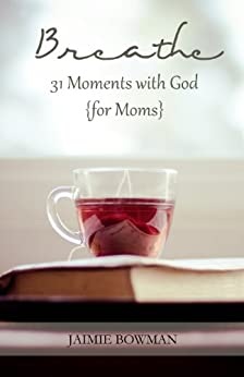 Breathe: 31 Moments with God {for Moms} by [Bowman, Jaimie]