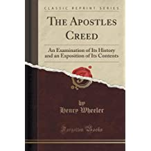 The Apostles Creed: An Examination of Its History and an Exposition of Its Contents (Classic Reprint)