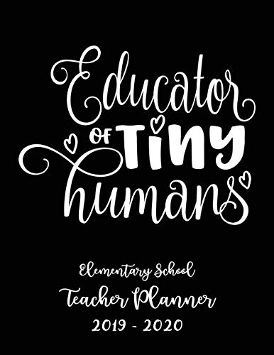 Educator of Tiny Humans Elementary School Teacher Planner 2019 - 2020: Student Roster - Lesson Organizer - Weekly Time Management - Teaching Curriculm Calendar Notebook