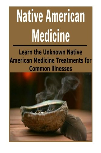 Native American Medicine: Learn the Unknown Native American Medicine Treatments: (Natural Remedies - Natural Treatment - Naturopathy - Herbs - Herbal Remedies) -