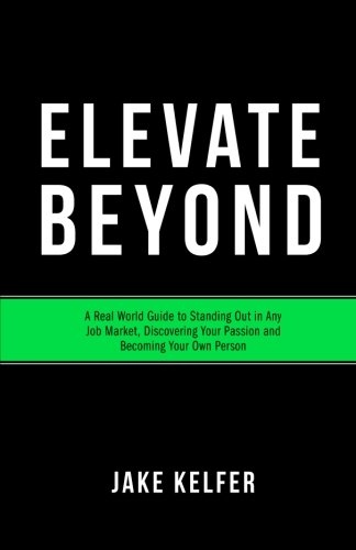 Elevate Beyond: A Real World Guide to Standing Out in Any Job Market, Discovering Your Passion and Becoming Your Own Per