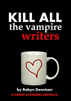 Kill All the Vampire Writers (A Genre Avengers Novella) by [Dennison, Robyn]