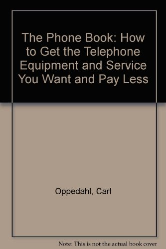 The Phone Book: How to Get the Telephone Equipment and Service You Want and Pay Less