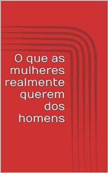 que as mulheres realmente querem dos homens (Portuguese Edition) by
