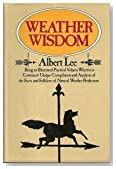Weather Wisdom: Being an Illustrated Practical Volume Wherein Is Contained Unique Compilation and Analysis of the Facts and Folklore of Natural Weather Prediction
