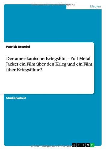 Der amerikanische Kriegsfilm - Full Metal Jacket ein Film über den Krieg und ein Film über Kriegsfilme? (German Edition) PDF