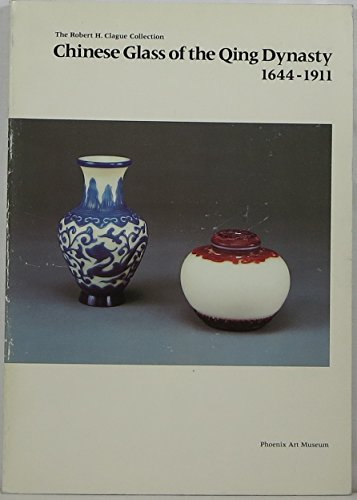 Chinese Glass of the Qing Dynasty 1644-1911: The Robert H. Clague Collection