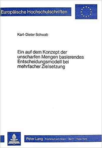 Book Ein Auf Dem Konzept Der Unscharfen Mengen Basierendes Entscheidungsmodell Bei Mehrfacher Zielsetzung (Europaeische Hochschulschriften / European University Studie)