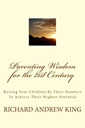 Parenting Wisdom for the 21st Century: Raising Your Children By Their Numbers To Achieve Their Highest Potential (Volume 1)
