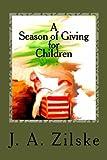 A Season of Giving for Children, J. A. Zilske, 1480232831