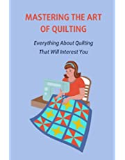 Mastering The Art Of Quilting: Everything About Quilting That Will Interest You: Quilting Patterns For You
