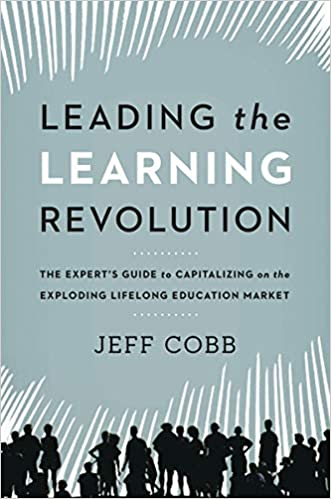 Leading the Learning Revolution: The Expert's Guide to Capitalizing on the Exploding Lifelong Education Market by Jeff Cobb