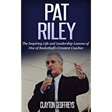 Pat Riley: The Inspiring Life and Leadership Lessons of One of Basketball's Greatest Coaches (Basketball Biography & Leadership Books)