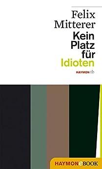 kein platz f r idioten haymon taschenbuch german edition ebook felix mitterer. Black Bedroom Furniture Sets. Home Design Ideas