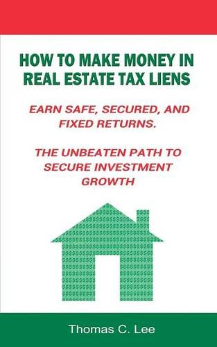 How to Make Money in Real Estate Tax Liens Earn Safe, Secured, and Fixed Returns . The Unbeaten Path to Secure Investment Growth