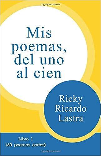 Mis poemas del uno al cien: Libro 1 30 poemas cortos: Amazon.es: Ricky Ricardo Lastra: Libros