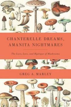 Greg Marley: Chanterelle Dreams, Amanita Nightmares : The Love, Lore, and Mystique of Mushrooms (Paperback); 2010 Edition Mystique Mushroom