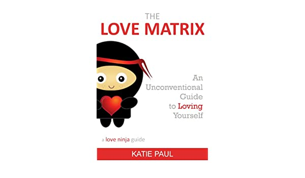 The Love Matrix - an unconventional guide to loving yourself ...
