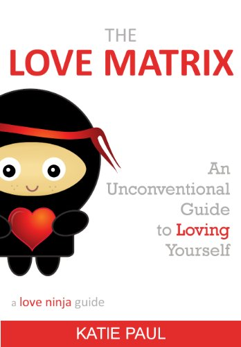 The Love Matrix - an unconventional guide to loving yourself (a love ninja guide Book 1)