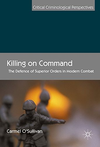 Killing On Command: The Defence Of Superior Orders In Modern Combat (Critical Criminological Perspectives)