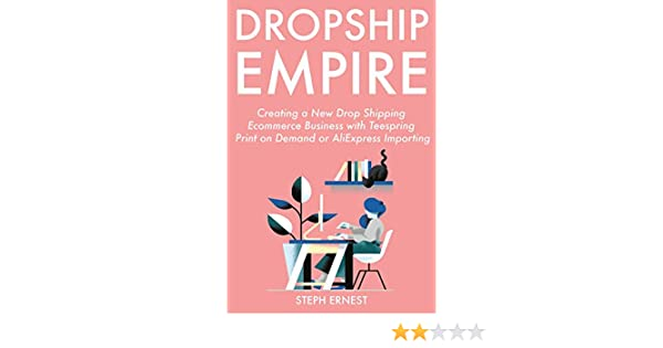 Drop Ship Empire (2019): Creating a New Drop Shipping Ecommerce Business with Teespring Print on Demand or AliExpress Importing (English Edition) eBook: Ernest, Steph: Amazon.es: Tienda Kindle