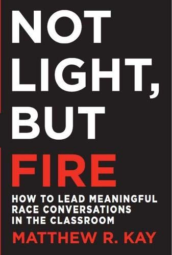 Not Light But Fire: How to Lead Meaningful Race Conversations in the Classroom