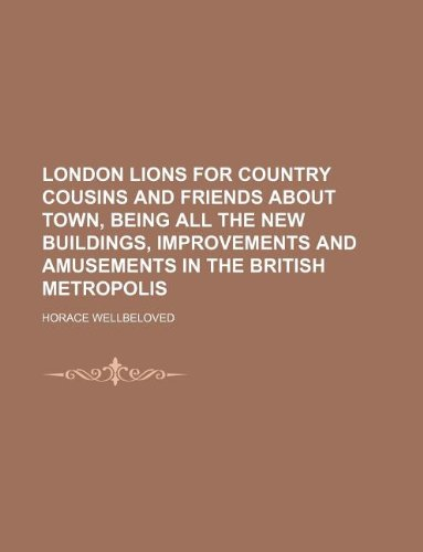Download London lions for country cousins and friends about town, being all the new buildings, improvements and amusements in the British metropolis pdf