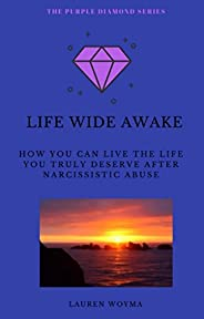 Life Wide Awake: How You Can Live the Life You Truly Deserve After Narcissistic Abuse (The Purple Diamond Seri