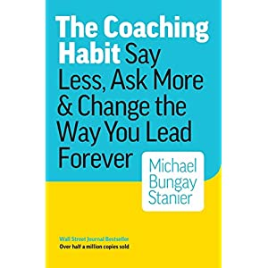 The Coaching Habit: Say Less, Ask More & Change the Way You Lead Forever 3