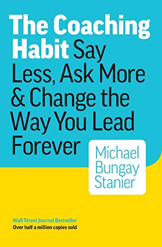 The Coaching Habit: Say Less, Ask More & Change the Way You Lead Forever 1