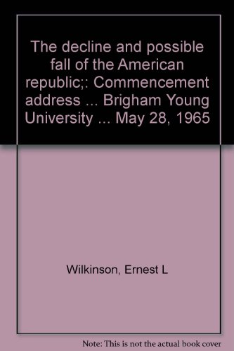 The decline and possible fall of the American republic;: Commencement address ... Brigham Young University ... May 28, 1965 (The Decline And Fall Of The American Republic)