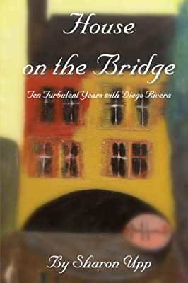 House on the Bridge: Ten Turbulent Years with Diego Rivera