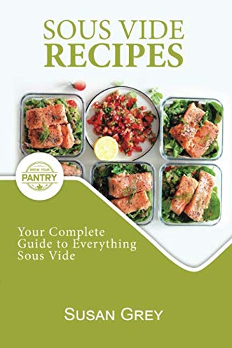 Sous Vide: Your Guide And Everyday Cookbook To Perfectly Cooked Meals (Quick And Easy Recipes For Every Meal, Meat, Beef, Poultry, Fish, Vegetarian, Vegan, Broths, Sauces Too!)