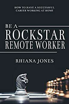 Be A RockStar Remote Worker: How To Have A Successful Career Working At Home by [Jones, Rhiana]